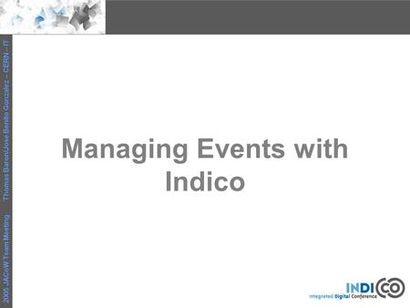 2005 JACoW Team Meeting Thomas Baron/Jose Benito Gonzalez – CERN – IT Managing Events with Indico.