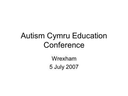 Autism Cymru Education Conference Wrexham 5 July 2007.