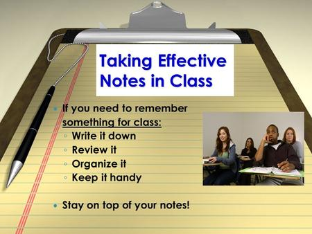Taking Effective Notes in Class If you need to remember something for class: ◦ Write it down ◦ Review it ◦ Organize it ◦ Keep it handy Stay on top of your.