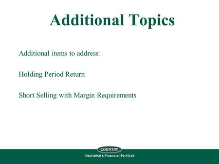 Additional Topics Additional items to address: Holding Period Return Short Selling with Margin Requirements.