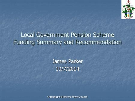 Local Government Pension Scheme Funding Summary and Recommendation James Parker 10/7/2014 © Bishop's Stortford Town Council.