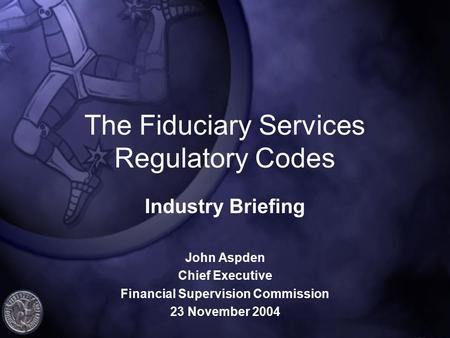 The Fiduciary Services Regulatory Codes Industry Briefing John Aspden Chief Executive Financial Supervision Commission 23 November 2004.