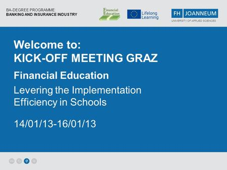BA-DEGREE PROGRAMME: BANKING AND INSURANCE INDUSTRY UNIVERSITY OF APPLIED SCIENCES Welcome to: KICK-OFF MEETING GRAZ Financial Education Levering the Implementation.