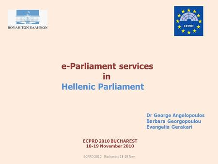 ECPRD 2010 BUCHAREST 18-19 November 2010 e-Parliament services in Hellenic Parliament ECPRD 2010 Bucharest 18-19 Nov Dr George Angelopoulos Barbara Georgopoulou.