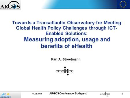 11.05.2011 ARGOS Conference, Budapest 1 Towards a Transatlantic Observatory for Meeting Global Health Policy Challenges through ICT- Enabled Solutions: