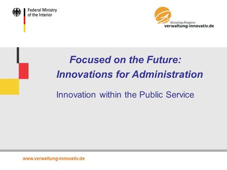 Www.verwaltung-innovativ.de Focused on the Future: Innovations for Administration Innovation within the Public Service.