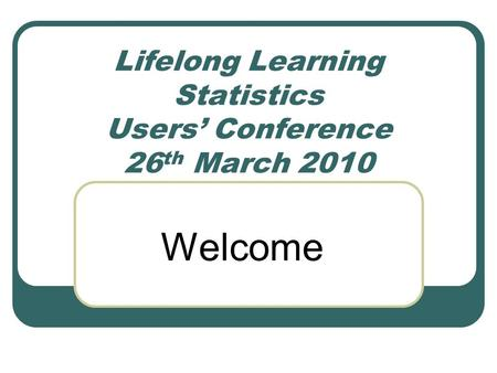 Lifelong Learning Statistics Users' Conference 26 th March 2010 Welcome.