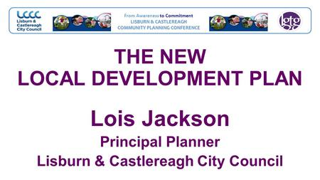 From Awareness to Commitment LISBURN & CASTLEREAGH COMMUNITY PLANNING CONFERENCE THE NEW LOCAL DEVELOPMENT PLAN Lois Jackson Principal Planner Lisburn.
