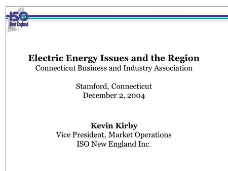 Electric Energy Issues and the Region Connecticut Business and Industry Association Stamford, Connecticut December 2, 2004 Kevin Kirby Vice President,