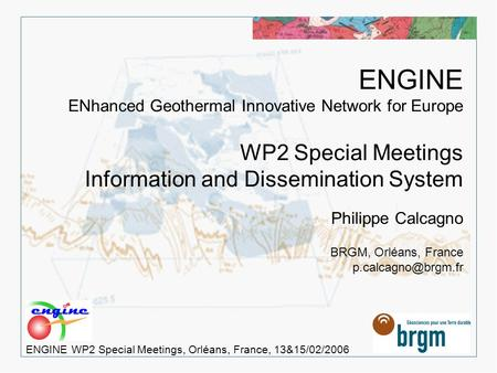 > 1 ENGINE WP2 Special Meetings, Orléans, France, 13&15/02/2006 ENGINE ENhanced Geothermal Innovative Network for Europe WP2 Special Meetings Information.