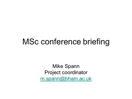 MSc conference briefing Mike Spann Project coordinator