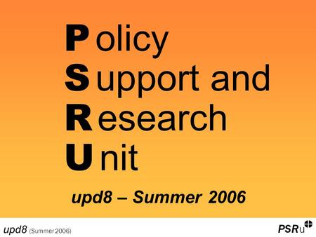 Upd8 (Summer 2006) P olicy S upport and R esearch U nit upd8 – Summer 2006.