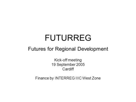 FUTURREG Futures for Regional Development Kick-off meeting 19 September 2005 Cardiff Finance by INTERREG IIIC West Zone.