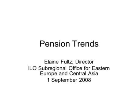 Pension Trends Elaine Fultz, Director ILO Subregional Office for Eastern Europe and Central Asia 1 September 2008.