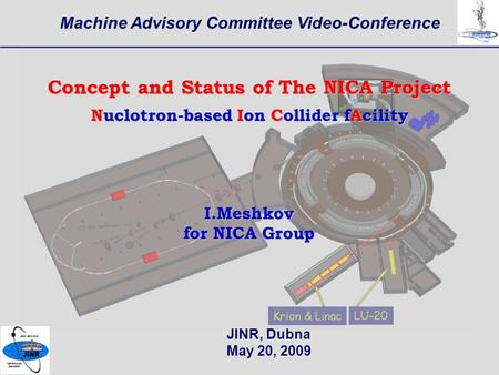 1 Machine Advisory Committee Video-Conference JINR, Dubna May 20, 2009 Concept and Status of The NICA Project Nuclotron-based Ion Collider fAcility I.Meshkov.