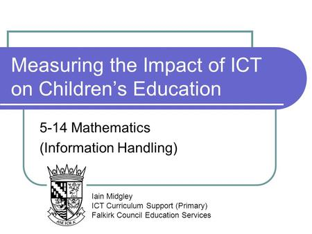 Measuring the Impact of ICT on Children's Education 5-14 Mathematics (Information Handling) Iain Midgley ICT Curriculum Support (Primary) Falkirk Council.