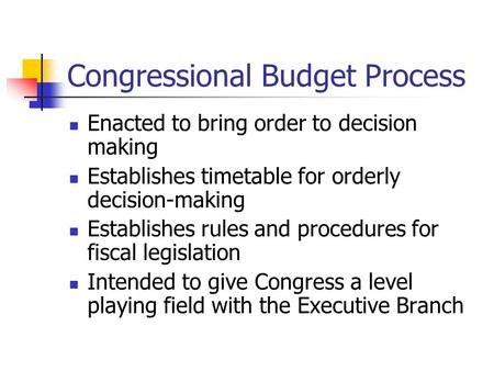 Congressional Budget Process Enacted to bring order to decision making Establishes timetable for orderly decision-making Establishes rules and procedures.