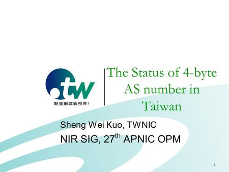 1 The Status of 4-byte AS number in Taiwan Sheng Wei Kuo, TWNIC NIR SIG, 27 th APNIC OPM.