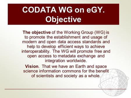 CODATA WG on eGY. Objective The objective of the Working Group (WG) is to promote the establishment and usage of modern and open data access standards.