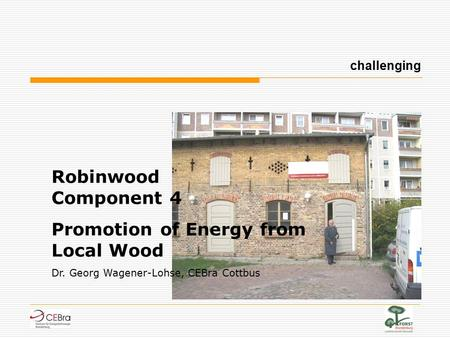 Robinwood Component 4 Promotion of Energy from Local Wood Dr. Georg Wagener-Lohse, CEBra Cottbus challenging.