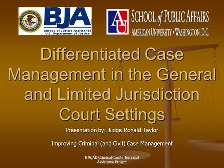 BJA/AU Criminal Courts Technical Assistance Project Differentiated Case Management in the General and Limited Jurisdiction Court Settings Presentation.