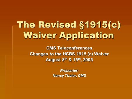 The Revised §1915(c) Waiver Application CMS Teleconferences Changes to the HCBS 1915 (c) Waiver August 8 th & 15 th, 2005 Presenter: Nancy Thaler, CMS.