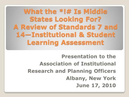 What the *!# Is Middle States Looking For? A Review of Standards 7 and 14—Institutional & Student Learning Assessment Presentation to the Association of.