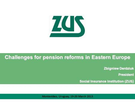 Challenges for pension reforms in Eastern Europe Zbigniew Derdziuk President Social Insurance Institution (ZUS ) Montevideo, Uruguay, 19-20 March 2013.