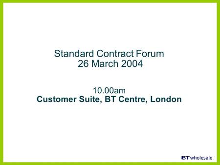 Standard Contract Forum 26 March 2004 10.00am Customer Suite, BT Centre, London.