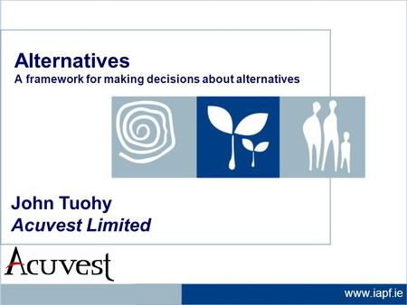 Www.iapf.ie John Tuohy Acuvest Limited Alternatives A framework for making decisions about alternatives.
