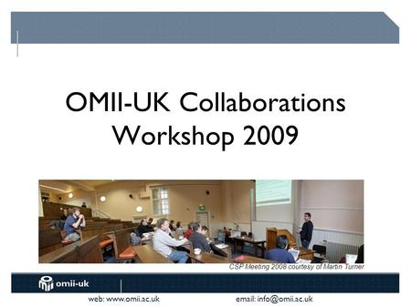 Web:    OMII-UK Collaborations Workshop 2009 CSP Meeting 2008 courtesy of Martin Turner.