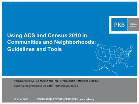 Using ACS and Census 2010 in Communities and Neighborhoods: Guidelines and Tools POPULATION REFERENCE BUREAU | www.prb.org PRESENTATION BY MARK MATHER.