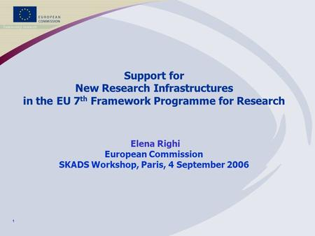 1 Support for New Research Infrastructures in the EU 7 th Framework Programme for Research Elena Righi European Commission SKADS Workshop, Paris, 4 September.