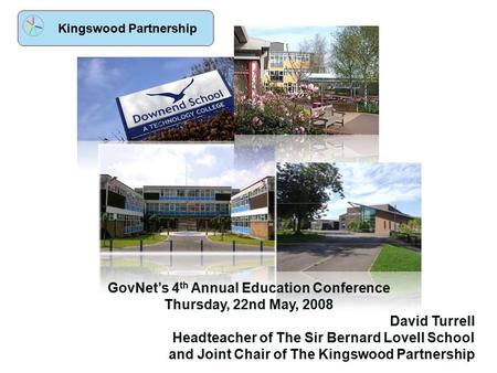 Kingswood Partnership GovNet's 4 th Annual Education Conference Thursday, 22nd May, 2008 David Turrell Headteacher of The Sir Bernard Lovell School and.