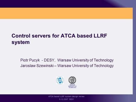 ATCA based LLRF system design review 3.12.2007 DESY Control servers for ATCA based LLRF system Piotr Pucyk - DESY, Warsaw University of Technology Jaroslaw.