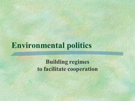 Environmental politics Building regimes to facilitate cooperation.