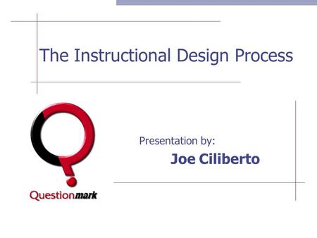 The Instructional Design Process Presentation by: Joe Ciliberto.