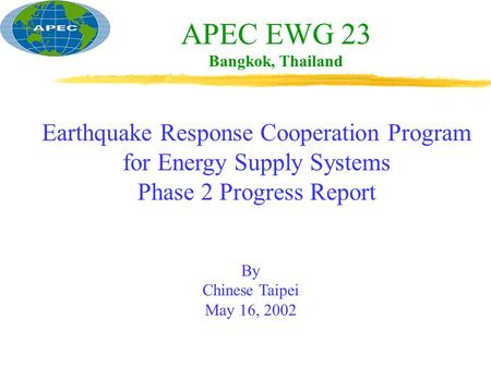 APEC EWG 23 Bangkok, Thailand Earthquake Response Cooperation Program for Energy Supply Systems Phase 2 Progress Report By Chinese Taipei May 16, 2002.