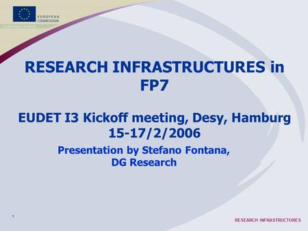 1 RESEARCH INFRASTRUCTURES RESEARCH INFRASTRUCTURES in FP7 EUDET I3 Kickoff meeting, Desy, Hamburg 15-17/2/2006 Presentation by Stefano Fontana, DG Research.