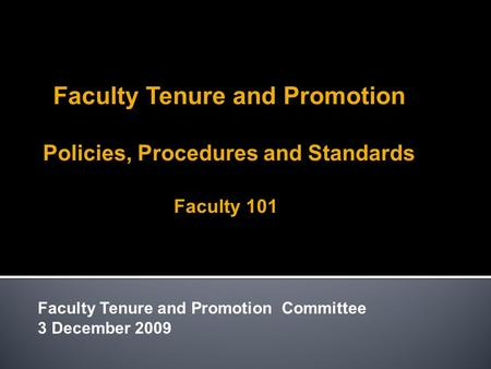 Faculty Tenure and Promotion Policies, Procedures and Standards Faculty 101 Faculty Tenure and Promotion Committee 3 December 2009.