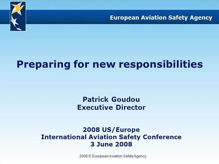 2008 © European Aviation Safety Agency European Aviation Safety Agency Preparing for new responsibilities Patrick Goudou Executive Director 2008 US/Europe.