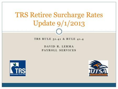TRS RULE 31.41 & RULE 41.4 DAVID R. LERMA PAYROLL SERVICES TRS Retiree Surcharge Rates Update 9/1/2013.