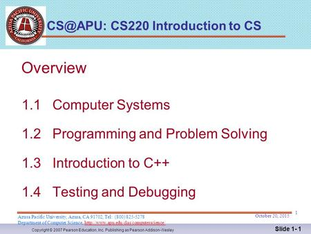 Copyright © 2007 Pearson Education, Inc. Publishing as Pearson Addison-Wesley Slide 1- 1 Overview 1.1 Computer Systems 1.2 Programming and Problem Solving.