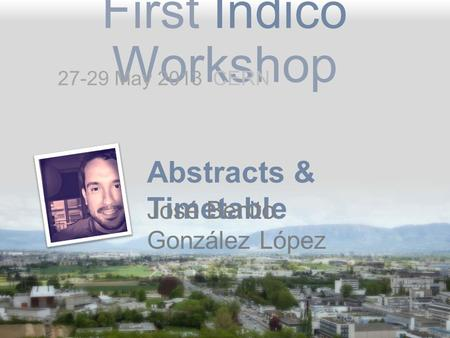 First Indico Workshop Abstracts & Timetable José Benito González López 27-29 May 2013 CERN.