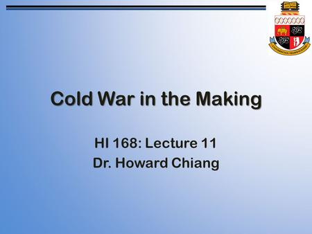 Cold War in the Making HI 168: Lecture 11 Dr. Howard Chiang.