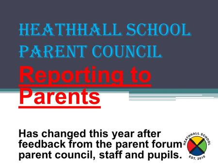 Heathhall School Parent Council Reporting to Parents Has changed this year after feedback from the parent forum, parent council, staff and pupils.