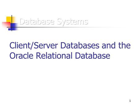 1 Client/Server Databases and the Oracle Relational Database.