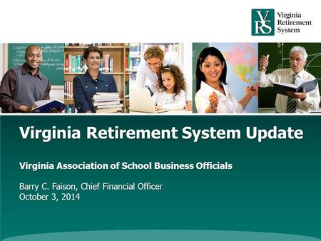 Virginia Retirement System Update Virginia Association of School Business Officials Barry C. Faison, Chief Financial Officer October 3, 2014.