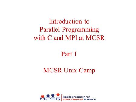 Introduction to Parallel Programming with C and MPI at MCSR Part 1 MCSR Unix Camp.