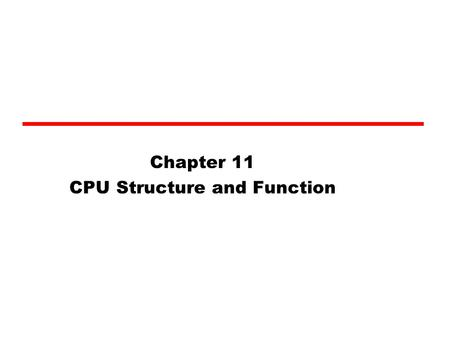Chapter 11 CPU Structure and Function. CPU Structure CPU must: —Fetch instructions —Interpret instructions —Fetch data —Process data —Write data.